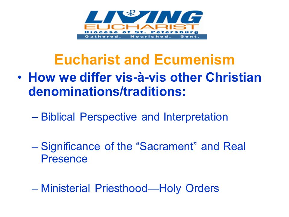 Eucharist and Ecumenism How we differ vis-à-vis other Christian denominations/traditions: –Biblical Perspective and Interpretation –Significance of the Sacrament and Real Presence –Ministerial PriesthoodHoly Orders