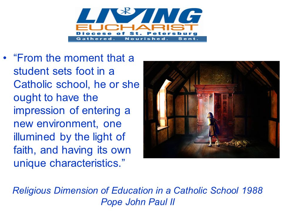 Religious Dimension of Education in a Catholic School 1988 Pope John Paul II From the moment that a student sets foot in a Catholic school, he or she ought to have the impression of entering a new environment, one illumined by the light of faith, and having its own unique characteristics.