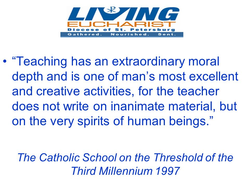 The Catholic School on the Threshold of the Third Millennium 1997 Teaching has an extraordinary moral depth and is one of mans most excellent and creative activities, for the teacher does not write on inanimate material, but on the very spirits of human beings.