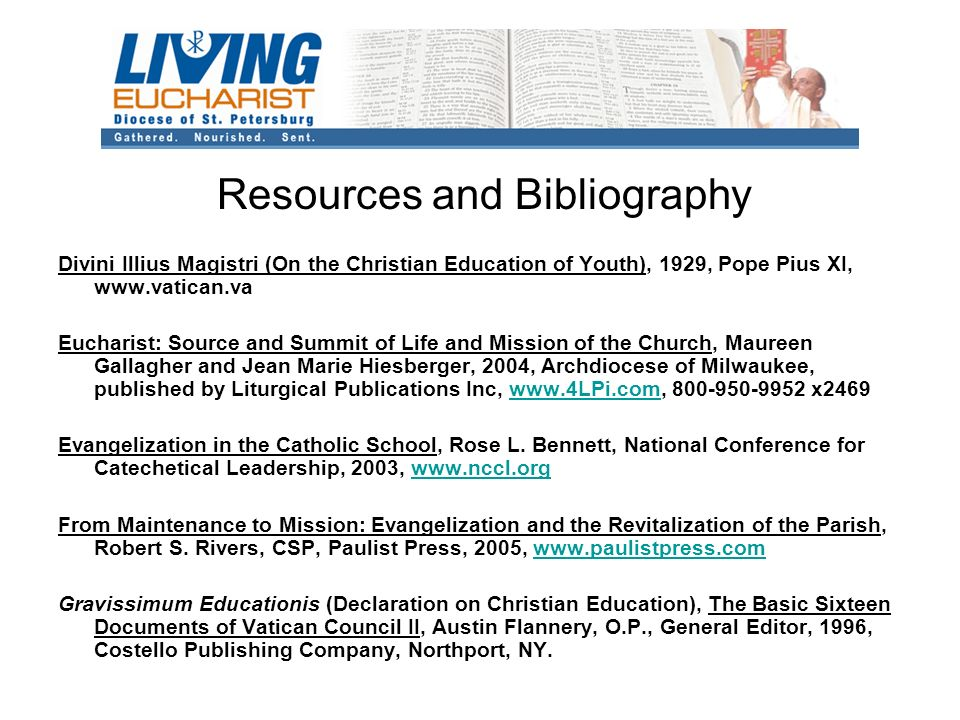 Resources and Bibliography Divini Illius Magistri (On the Christian Education of Youth), 1929, Pope Pius XI,   Eucharist: Source and Summit of Life and Mission of the Church, Maureen Gallagher and Jean Marie Hiesberger, 2004, Archdiocese of Milwaukee, published by Liturgical Publications Inc, x2469www.4LPi.com Evangelization in the Catholic School, Rose L.