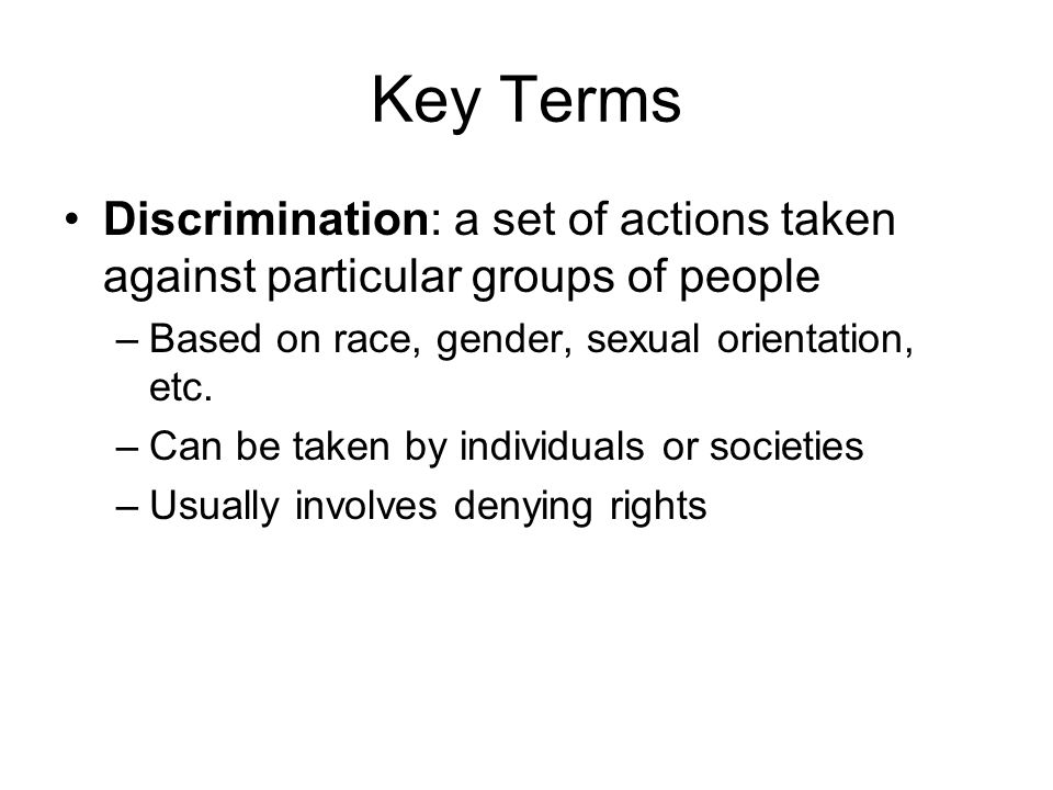 Key Terms Discrimination: a set of actions taken against particular groups of people –Based on race, gender, sexual orientation, etc.