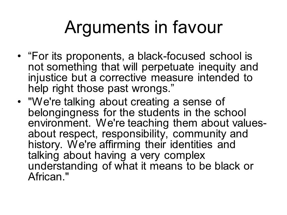 Arguments in favour For its proponents, a black-focused school is not something that will perpetuate inequity and injustice but a corrective measure intended to help right those past wrongs.