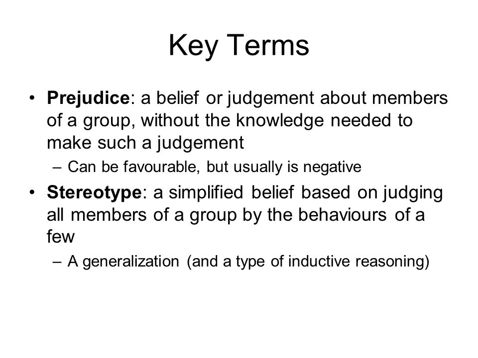 Key Terms Prejudice: a belief or judgement about members of a group, without the knowledge needed to make such a judgement –Can be favourable, but usually is negative Stereotype: a simplified belief based on judging all members of a group by the behaviours of a few –A generalization (and a type of inductive reasoning)