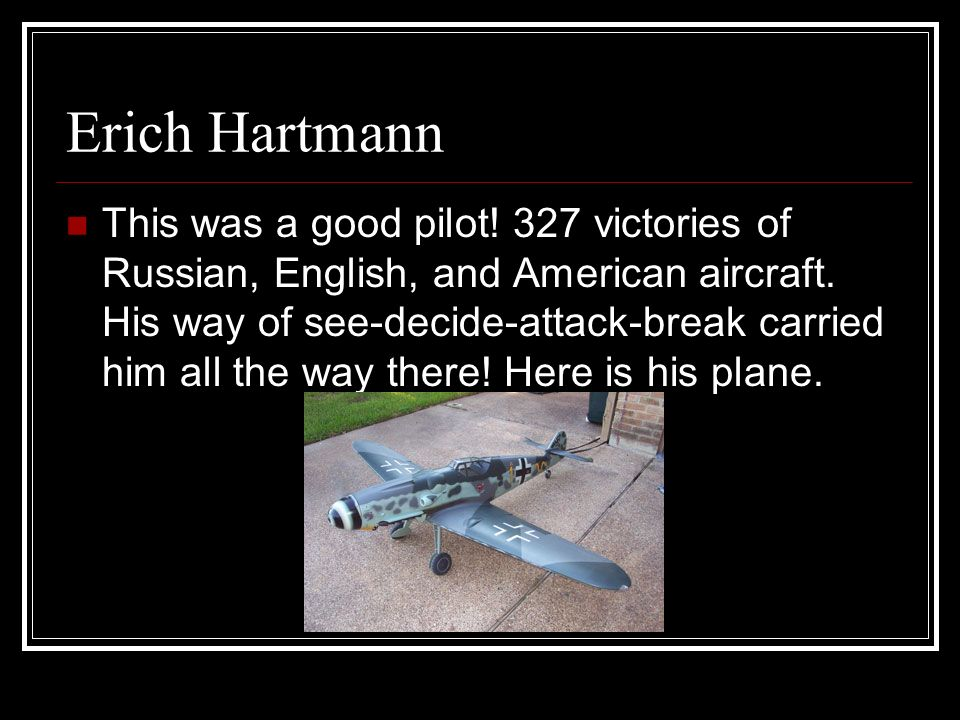 Erich Hartmann This was a good pilot. 327 victories of Russian, English, and American aircraft.