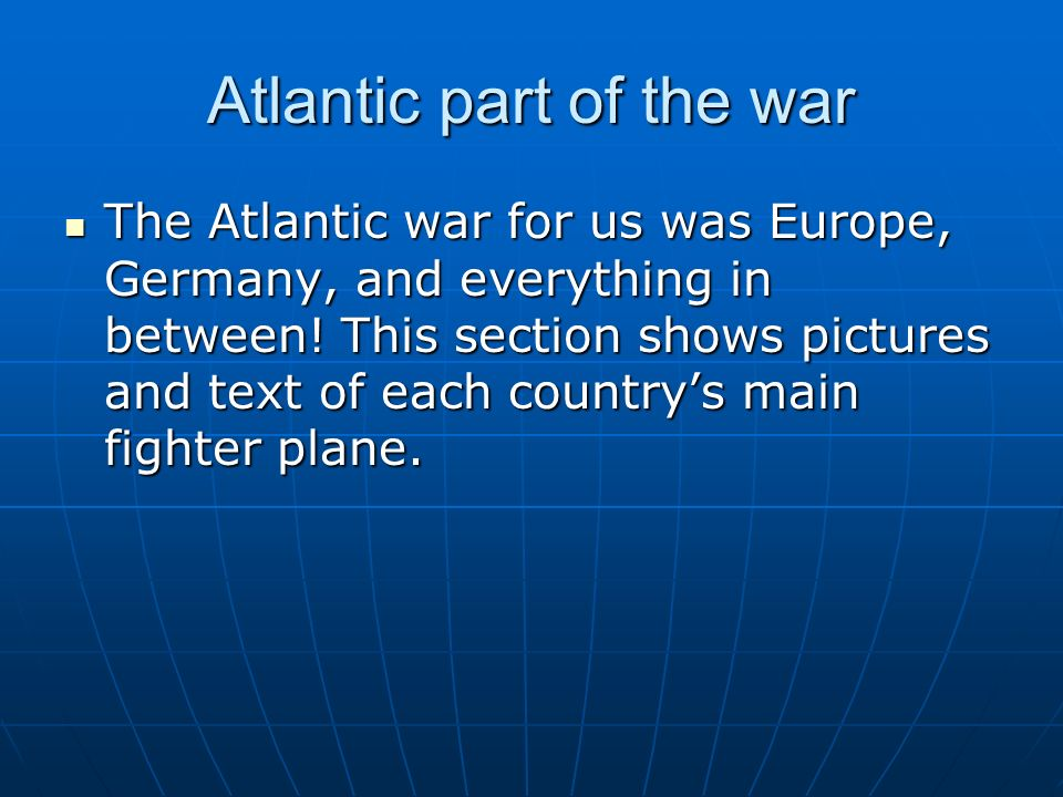 Atlantic part of the war The Atlantic war for us was Europe, Germany, and everything in between.