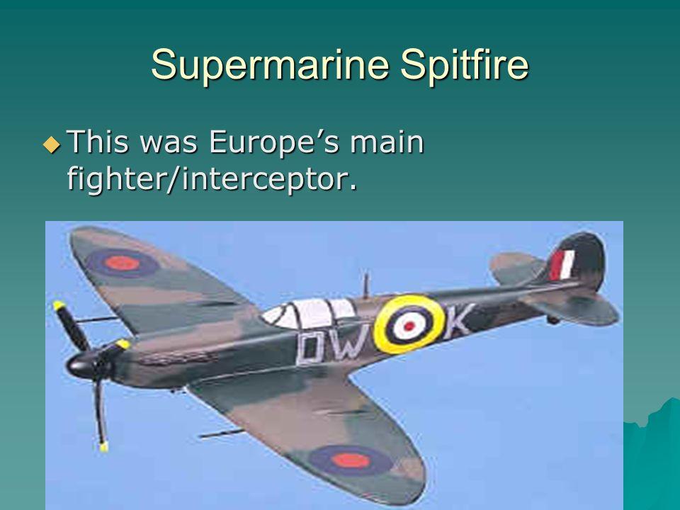 Supermarine Spitfire This was Europes main fighter/interceptor.