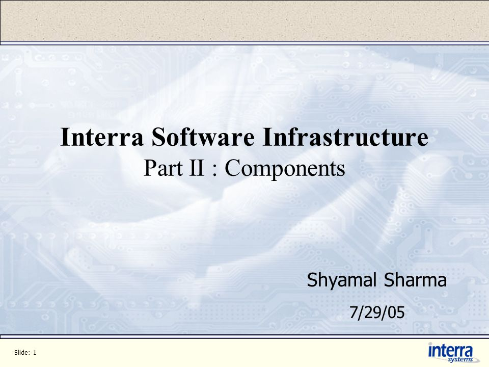 Slide: 1 Interra Software Infrastructure Part II : Components Shyamal Sharma 7/29/05