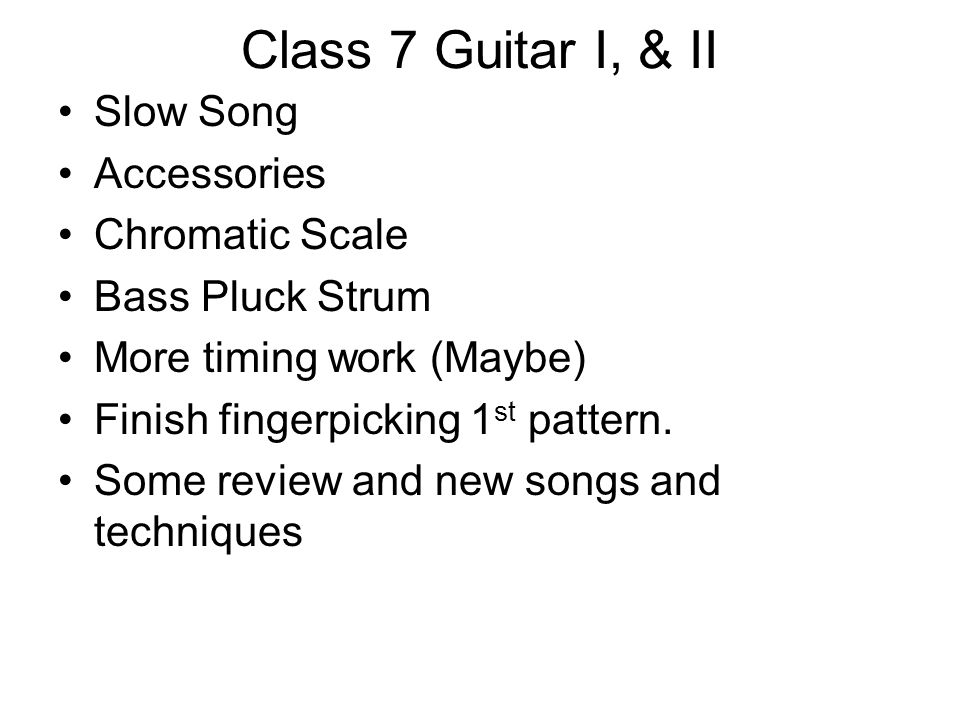 Class 7 Guitar I, & II Slow Song Accessories Chromatic Scale Bass Pluck Strum More timing work (Maybe) Finish fingerpicking 1 st pattern.