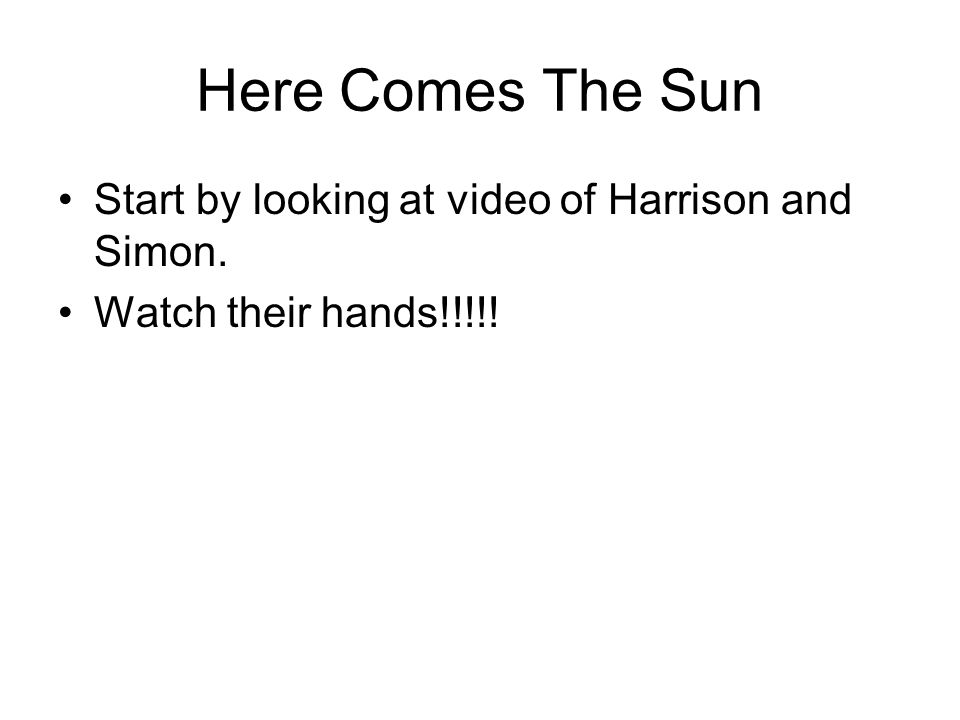 Here Comes The Sun Start by looking at video of Harrison and Simon. Watch their hands!!!!!
