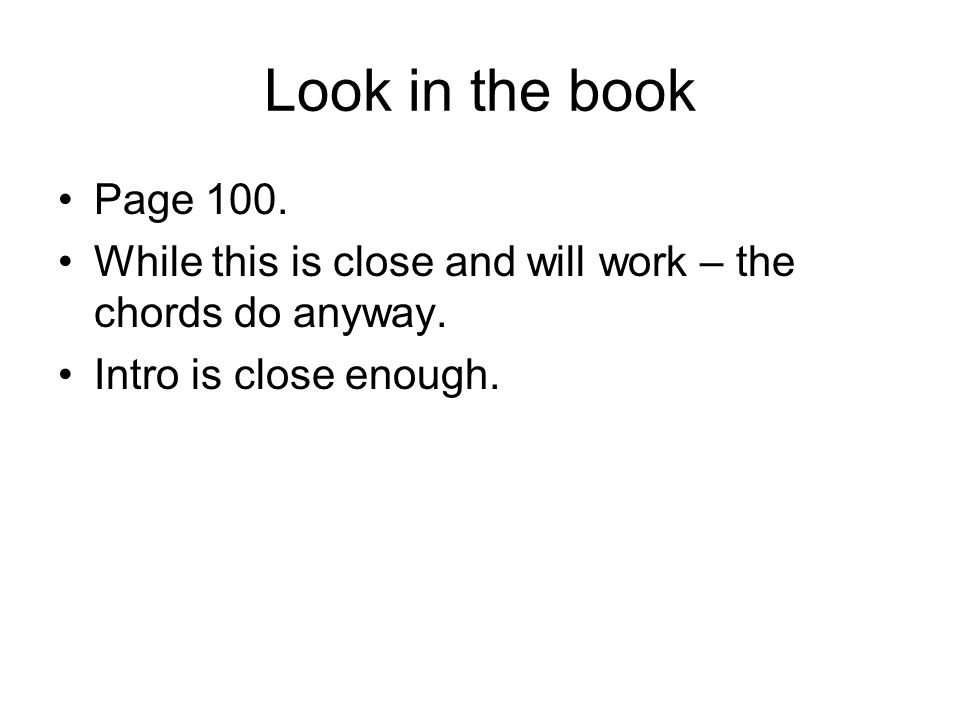 Look in the book Page 100. While this is close and will work – the chords do anyway.
