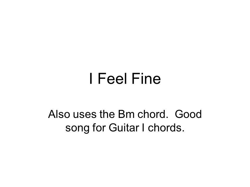 I Feel Fine Also uses the Bm chord. Good song for Guitar I chords.