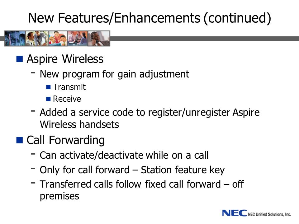 New Features/Enhancements (continued) Aspire Wireless - New program for gain adjustment Transmit Receive - Added a service code to register/unregister Aspire Wireless handsets Call Forwarding - Can activate/deactivate while on a call - Only for call forward – Station feature key - Transferred calls follow fixed call forward – off premises