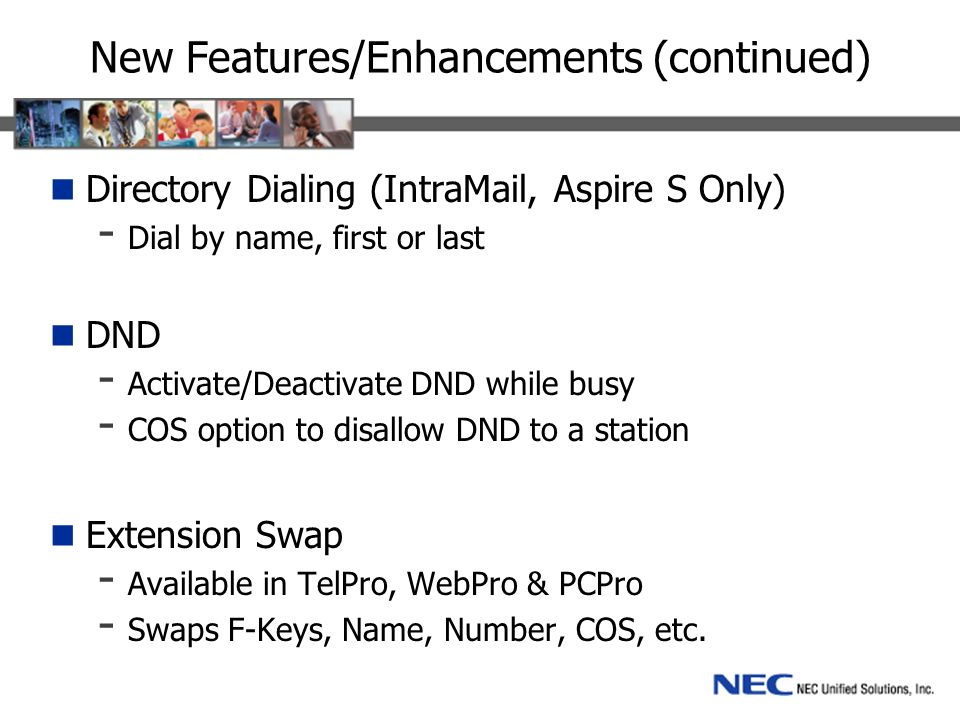 New Features/Enhancements (continued) Directory Dialing (IntraMail, Aspire S Only) - Dial by name, first or last DND - Activate/Deactivate DND while busy - COS option to disallow DND to a station Extension Swap - Available in TelPro, WebPro & PCPro - Swaps F-Keys, Name, Number, COS, etc.