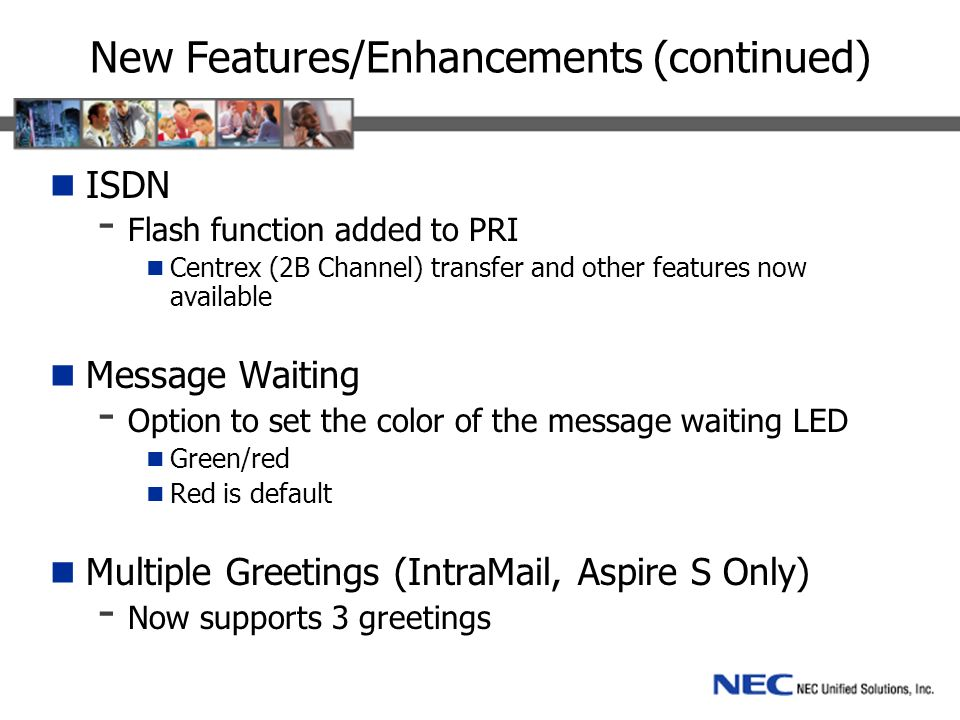 New Features/Enhancements (continued) ISDN - Flash function added to PRI Centrex (2B Channel) transfer and other features now available Message Waiting - Option to set the color of the message waiting LED Green/red Red is default Multiple Greetings (IntraMail, Aspire S Only) - Now supports 3 greetings