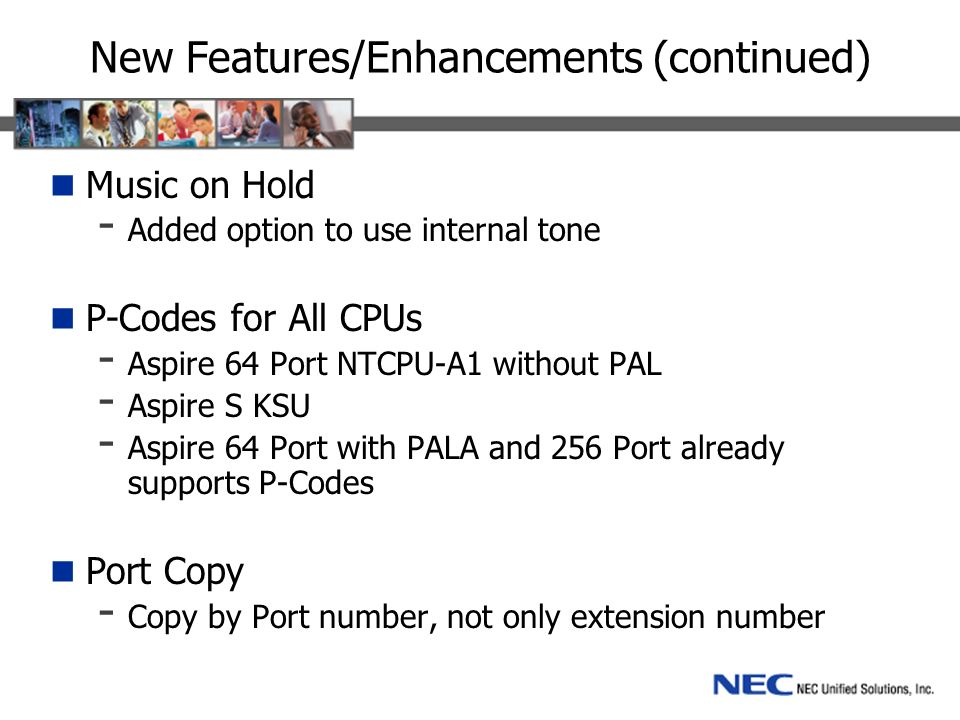 New Features/Enhancements (continued) Music on Hold - Added option to use internal tone P-Codes for All CPUs - Aspire 64 Port NTCPU-A1 without PAL - Aspire S KSU - Aspire 64 Port with PALA and 256 Port already supports P-Codes Port Copy - Copy by Port number, not only extension number