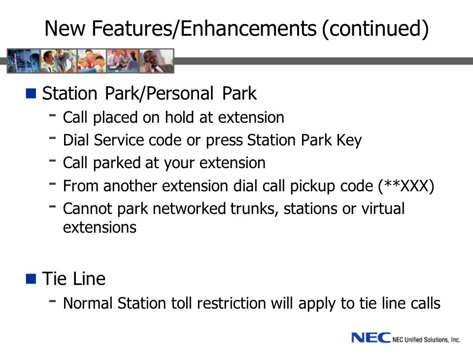 New Features/Enhancements (continued) Station Park/Personal Park - Call placed on hold at extension - Dial Service code or press Station Park Key - Call parked at your extension - From another extension dial call pickup code (**XXX) - Cannot park networked trunks, stations or virtual extensions Tie Line - Normal Station toll restriction will apply to tie line calls