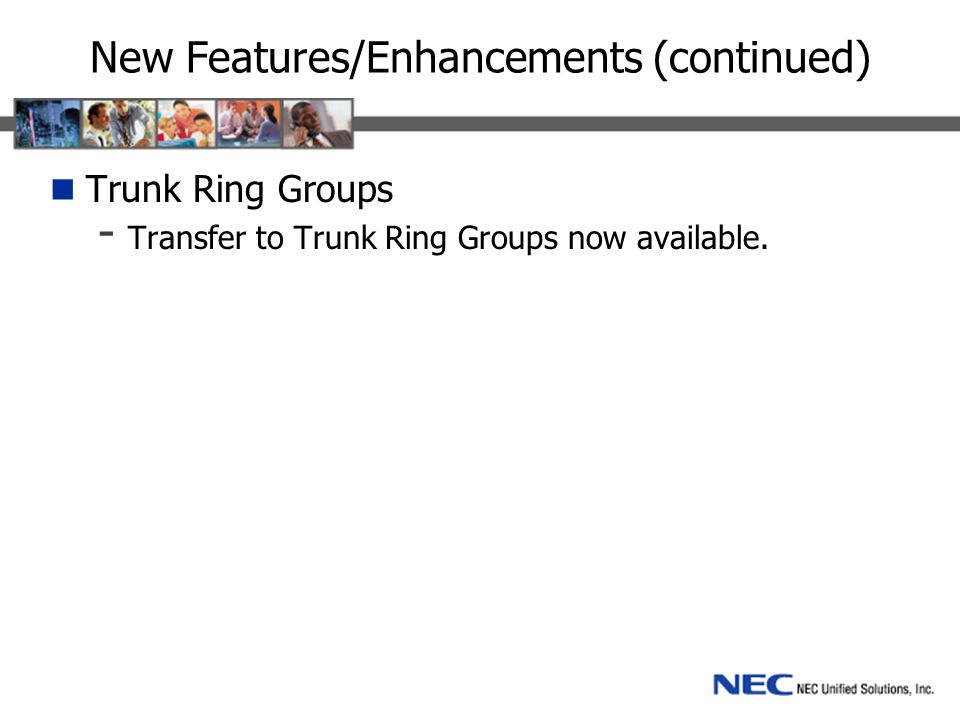 New Features/Enhancements (continued) Trunk Ring Groups - Transfer to Trunk Ring Groups now available.