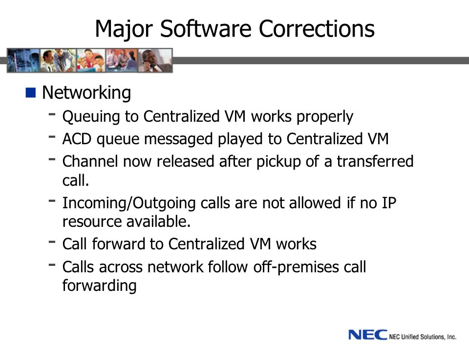 Major Software Corrections Networking - Queuing to Centralized VM works properly - ACD queue messaged played to Centralized VM - Channel now released after pickup of a transferred call.