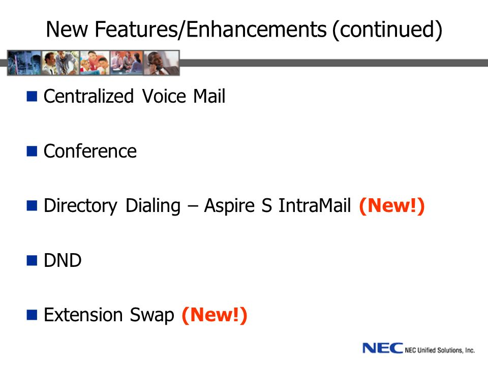 New Features/Enhancements (continued) Centralized Voice Mail Conference Directory Dialing – Aspire S IntraMail (New!) DND Extension Swap (New!)