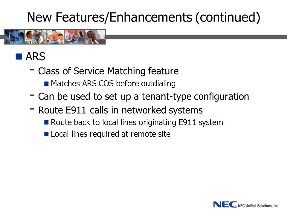 New Features/Enhancements (continued) ARS - Class of Service Matching feature Matches ARS COS before outdialing - Can be used to set up a tenant-type configuration - Route E911 calls in networked systems Route back to local lines originating E911 system Local lines required at remote site
