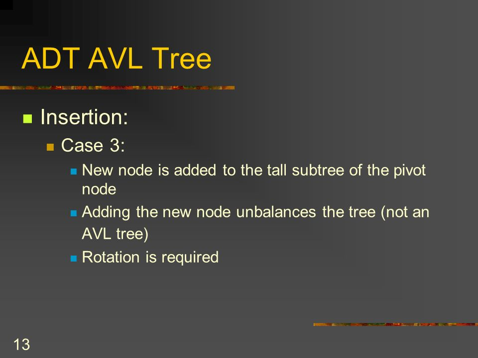 13 ADT AVL Tree Insertion: Case 3: New node is added to the tall subtree of the pivot node Adding the new node unbalances the tree (not an AVL tree) Rotation is required