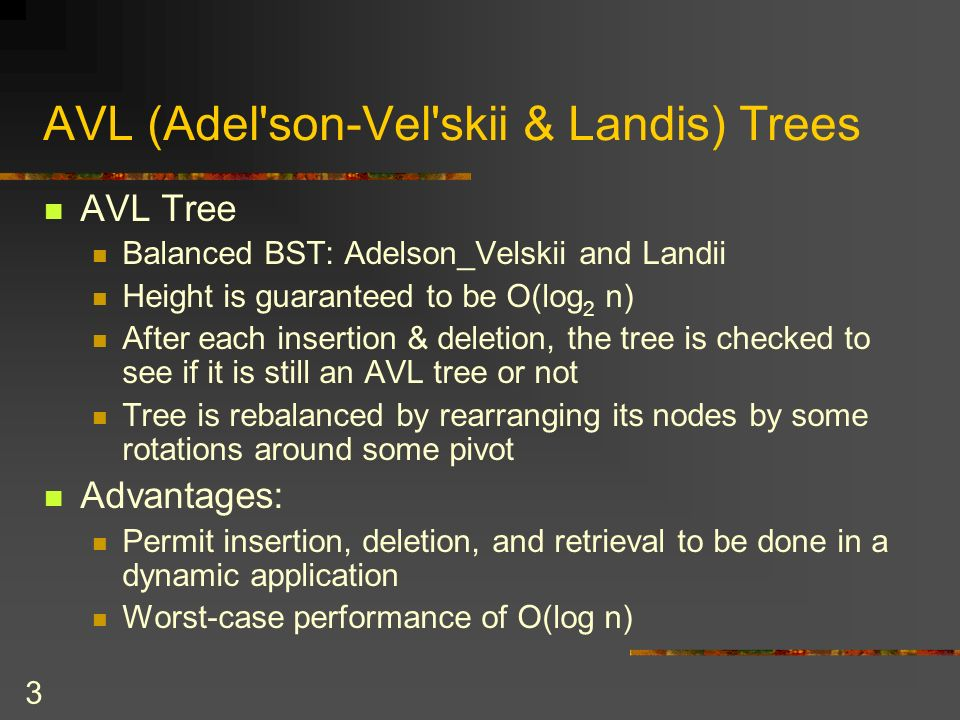 3 AVL (Adel son-Vel skii & Landis) Trees AVL Tree Balanced BST: Adelson_Velskii and Landii Height is guaranteed to be O(log 2 n) After each insertion & deletion, the tree is checked to see if it is still an AVL tree or not Tree is rebalanced by rearranging its nodes by some rotations around some pivot Advantages: Permit insertion, deletion, and retrieval to be done in a dynamic application Worst-case performance of O(log n)