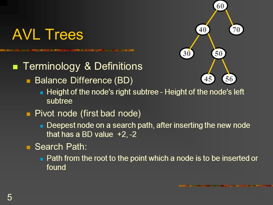 5 AVL Trees Terminology & Definitions Balance Difference (BD) Height of the node s right subtree - Height of the node s left subtree Pivot node (first bad node) Deepest node on a search path, after inserting the new node that has a BD value +2, -2 Search Path: Path from the root to the point which a node is to be inserted or found