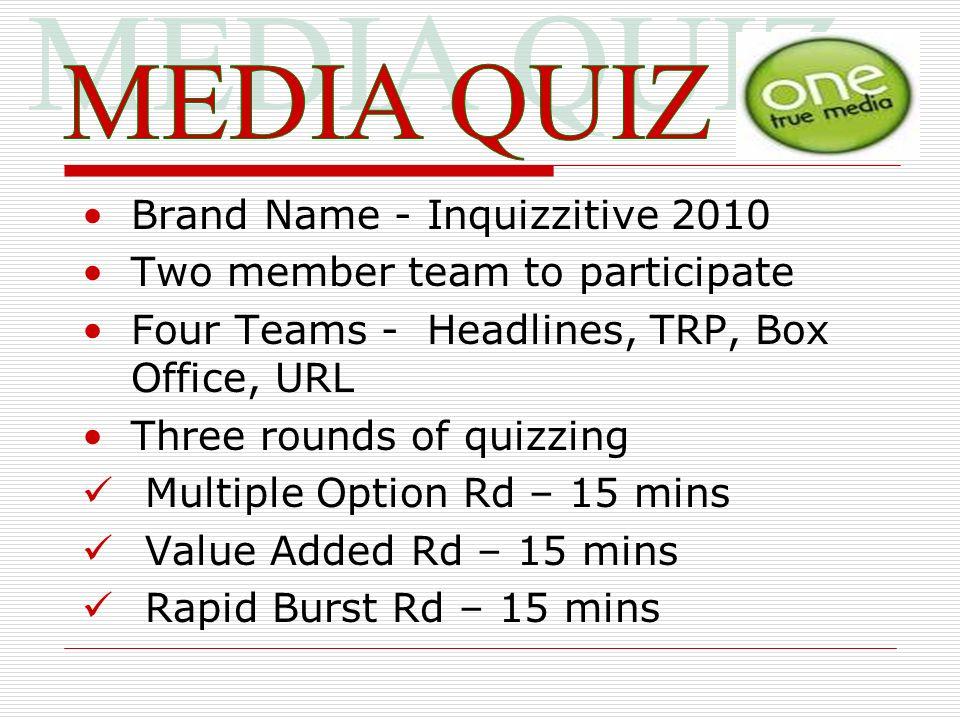 Brand Name - Inquizzitive 2010 Two member team to participate Four Teams - Headlines, TRP, Box Office, URL Three rounds of quizzing Multiple Option Rd – 15 mins Value Added Rd – 15 mins Rapid Burst Rd – 15 mins