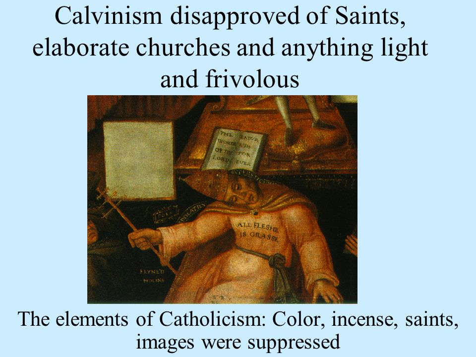 Calvinism disapproved of Saints, elaborate churches and anything light and frivolous The elements of Catholicism: Color, incense, saints, images were suppressed