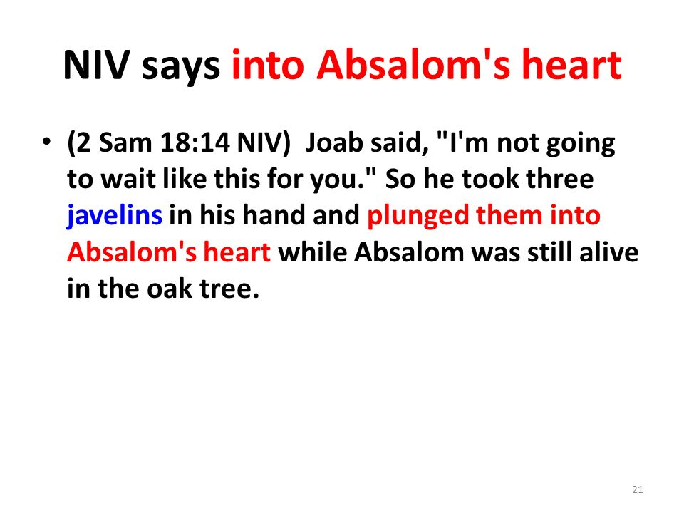 NIV says into Absalom s heart (2 Sam 18:14 NIV) Joab said, I m not going to wait like this for you. So he took three javelins in his hand and plunged them into Absalom s heart while Absalom was still alive in the oak tree.