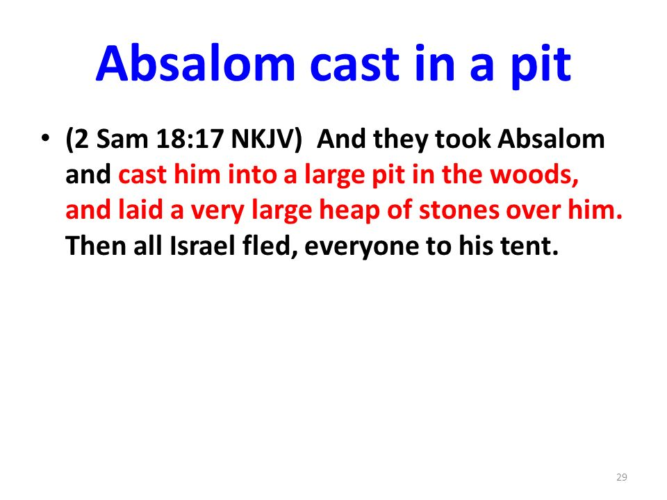Absalom cast in a pit (2 Sam 18:17 NKJV) And they took Absalom and cast him into a large pit in the woods, and laid a very large heap of stones over him.