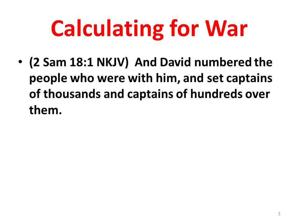 Calculating for War (2 Sam 18:1 NKJV) And David numbered the people who were with him, and set captains of thousands and captains of hundreds over them.