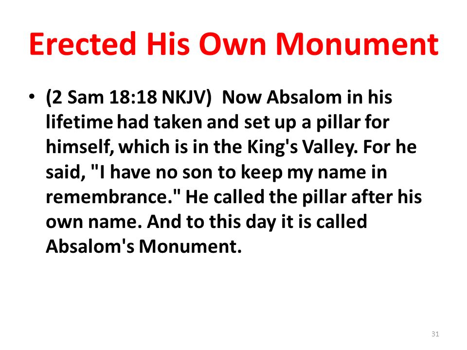 Erected His Own Monument (2 Sam 18:18 NKJV) Now Absalom in his lifetime had taken and set up a pillar for himself, which is in the King s Valley.