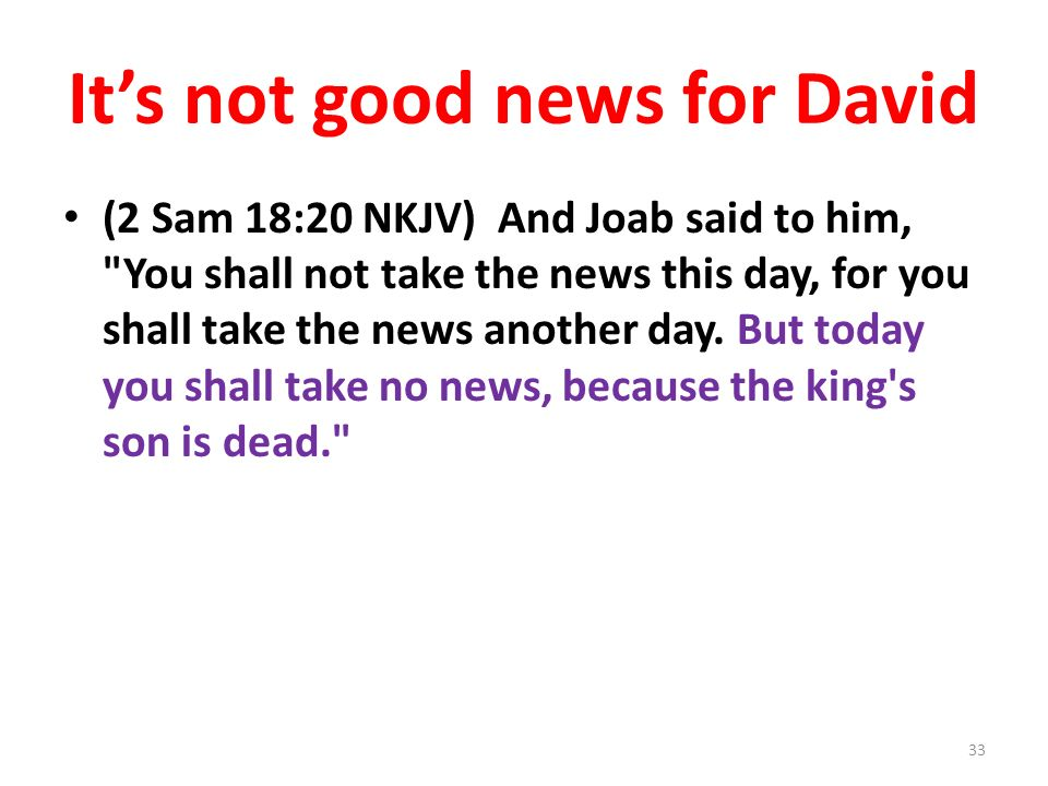 Its not good news for David (2 Sam 18:20 NKJV) And Joab said to him, You shall not take the news this day, for you shall take the news another day.