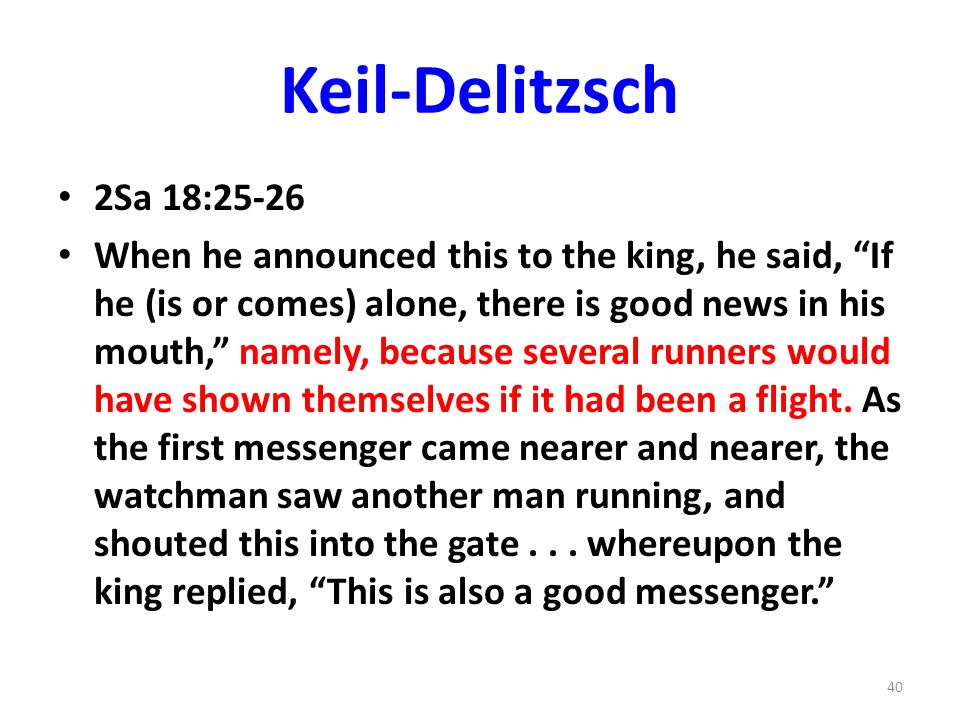 Keil-Delitzsch 2Sa 18:25-26 When he announced this to the king, he said, If he (is or comes) alone, there is good news in his mouth, namely, because several runners would have shown themselves if it had been a flight.