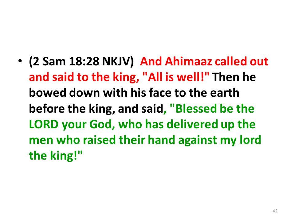 (2 Sam 18:28 NKJV) And Ahimaaz called out and said to the king, All is well! Then he bowed down with his face to the earth before the king, and said, Blessed be the LORD your God, who has delivered up the men who raised their hand against my lord the king! 42
