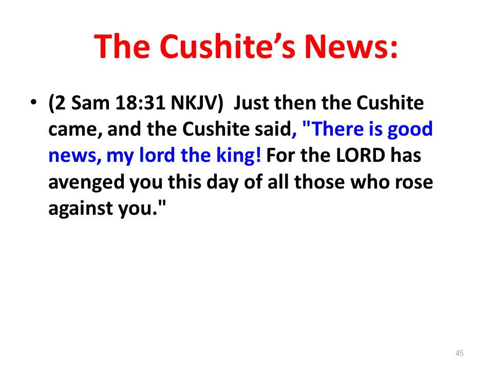 The Cushites News: (2 Sam 18:31 NKJV) Just then the Cushite came, and the Cushite said, There is good news, my lord the king.