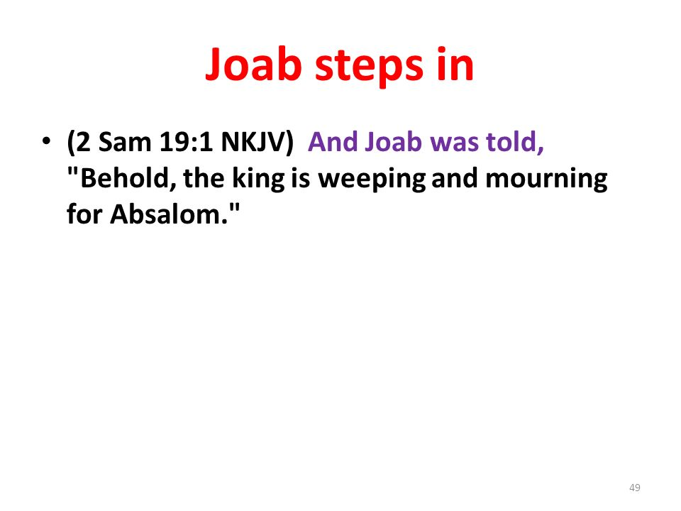 Joab steps in (2 Sam 19:1 NKJV) And Joab was told, Behold, the king is weeping and mourning for Absalom. 49