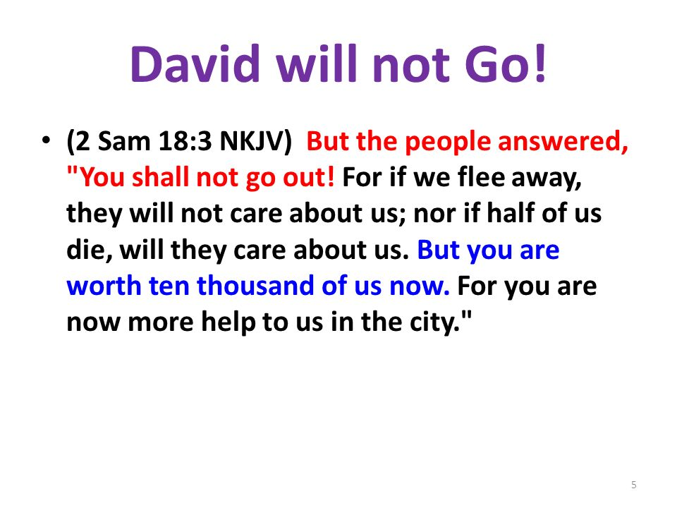 David will not Go. (2 Sam 18:3 NKJV) But the people answered, You shall not go out.