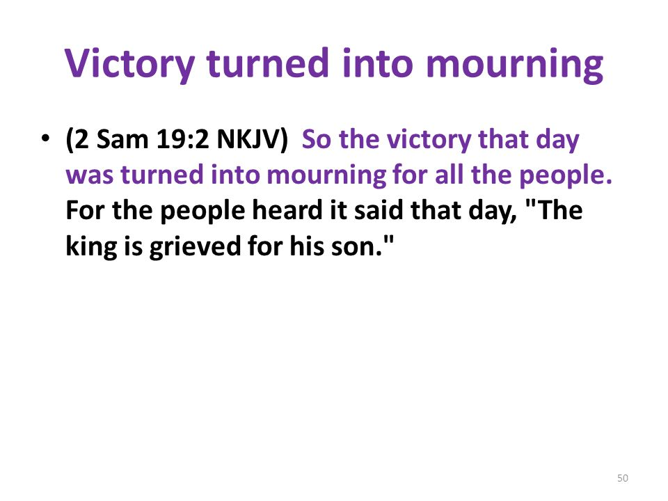 Victory turned into mourning (2 Sam 19:2 NKJV) So the victory that day was turned into mourning for all the people.