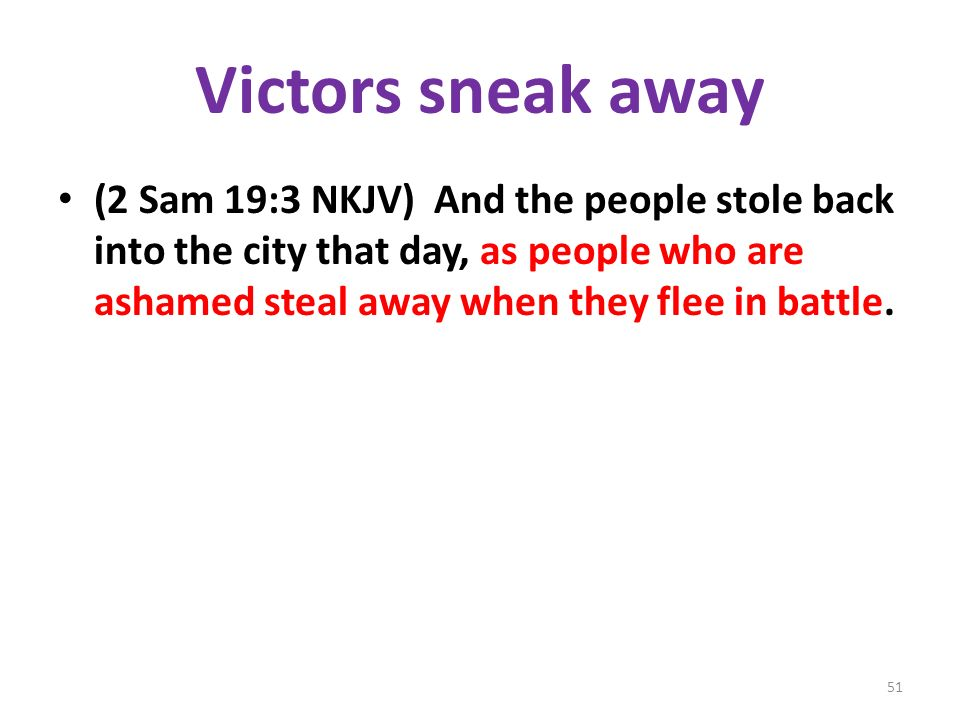 Victors sneak away (2 Sam 19:3 NKJV) And the people stole back into the city that day, as people who are ashamed steal away when they flee in battle.
