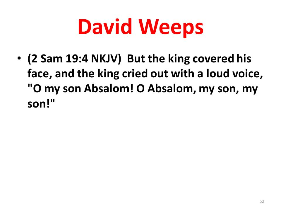 David Weeps (2 Sam 19:4 NKJV) But the king covered his face, and the king cried out with a loud voice, O my son Absalom.