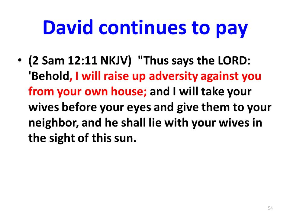 David continues to pay (2 Sam 12:11 NKJV) Thus says the LORD: Behold, I will raise up adversity against you from your own house; and I will take your wives before your eyes and give them to your neighbor, and he shall lie with your wives in the sight of this sun.