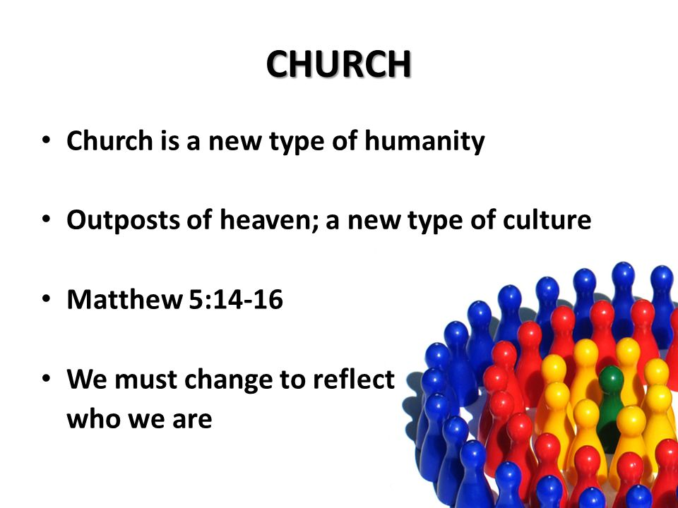 CHURCH Church is a new type of humanity Outposts of heaven; a new type of culture Matthew 5:14-16 We must change to reflect who we are