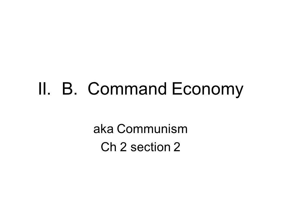 II. B. Command Economy aka Communism Ch 2 section 2