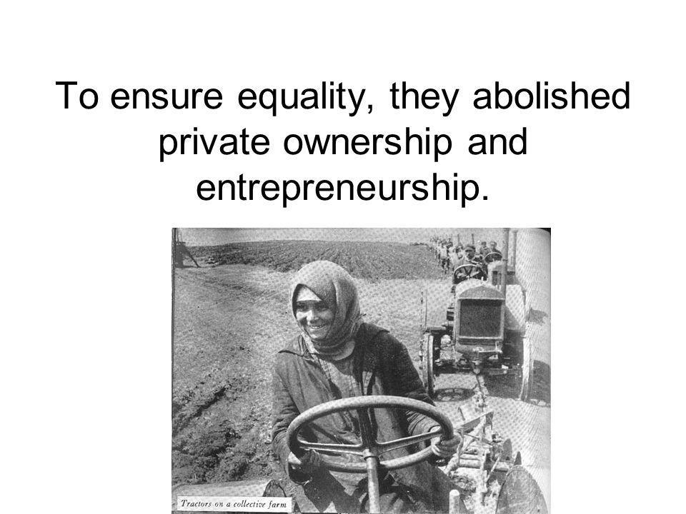 To ensure equality, they abolished private ownership and entrepreneurship.