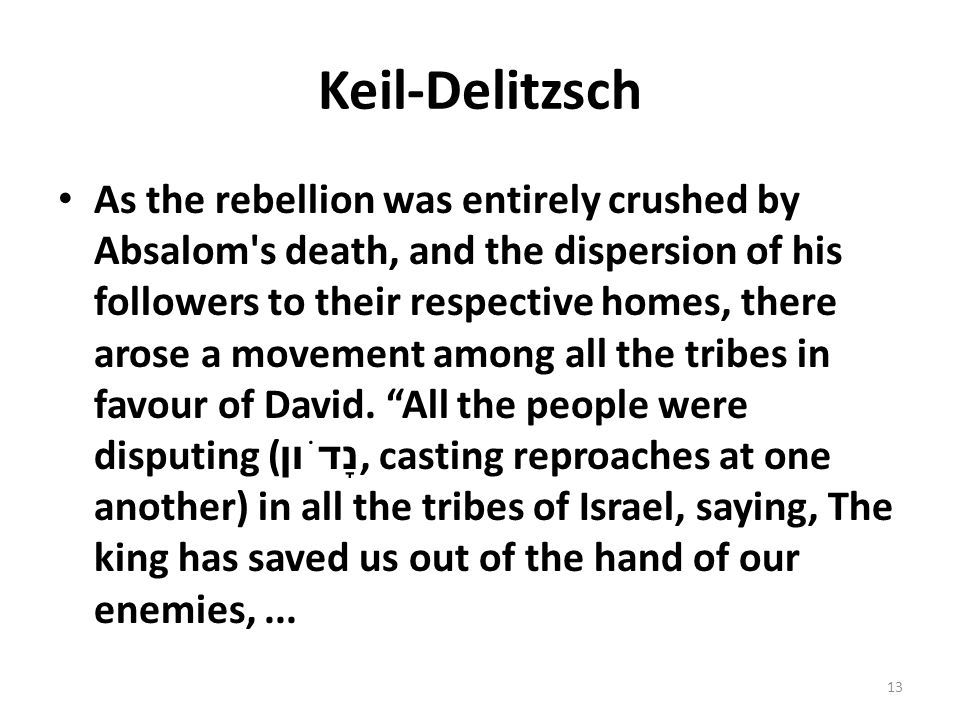 Keil-Delitzsch As the rebellion was entirely crushed by Absalom s death, and the dispersion of his followers to their respective homes, there arose a movement among all the tribes in favour of David.