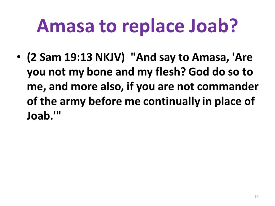 Amasa to replace Joab. (2 Sam 19:13 NKJV) And say to Amasa, Are you not my bone and my flesh.