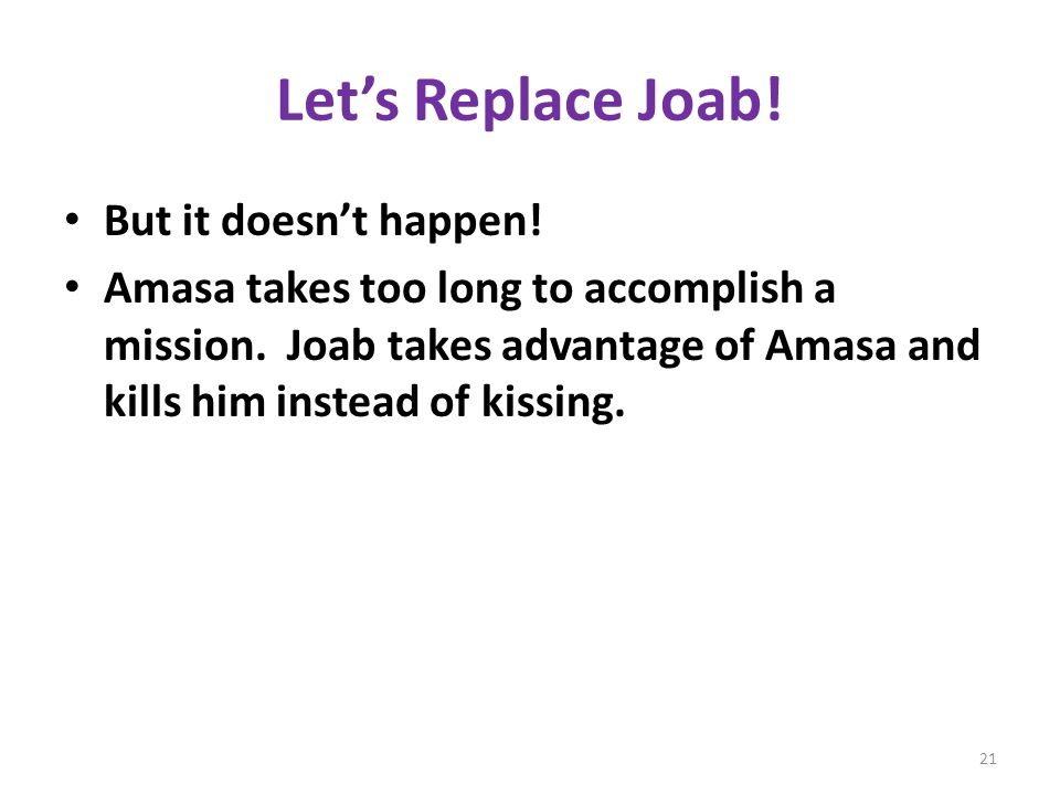 Lets Replace Joab. But it doesnt happen. Amasa takes too long to accomplish a mission.