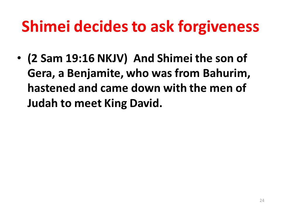 Shimei decides to ask forgiveness (2 Sam 19:16 NKJV) And Shimei the son of Gera, a Benjamite, who was from Bahurim, hastened and came down with the men of Judah to meet King David.